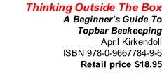 Thinking Outside The Box A Beginner's Guide To Topbar Beekeeping April Kirkendoll ISBN 978-0-9667784-9-6 Retail price $18.95